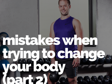 Common mistakes when trying to change your body (part 2)