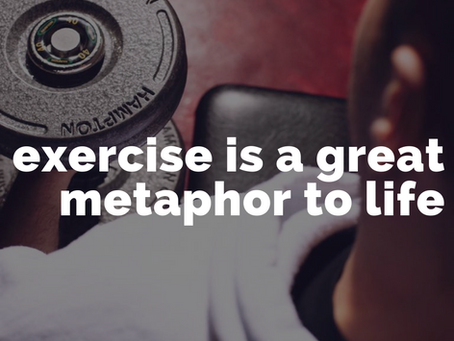 Exercise is a great metaphor to life