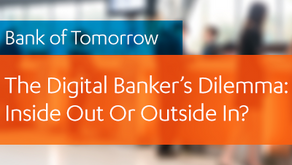 Bank of Tomorrow - The Digital Banker's Dilemma: Inside Out Or Outside In?