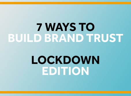 7 ways to build brand trust. Lockdown Edition.
