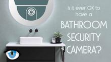 Bathroom Security Cameras: Are They Ever OK?