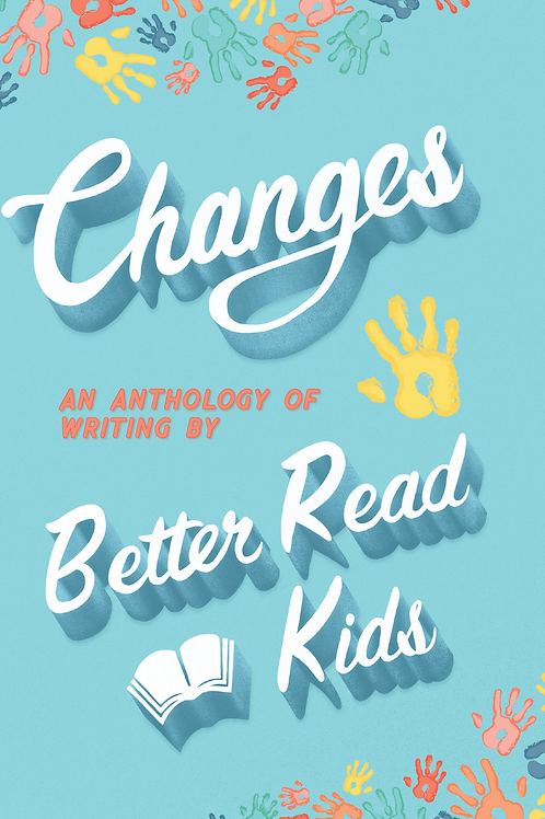 Changes: An Anthology of Writing by Better Read Kids