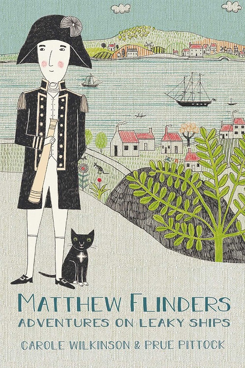 Matthew Flinders: Adventures on Leaky Ships by Carole Wilkinson and Prue Pittock
