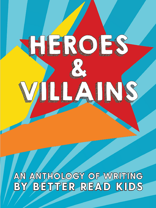 Heroes and Villains: An Anthology of Writing by Better Read Kids