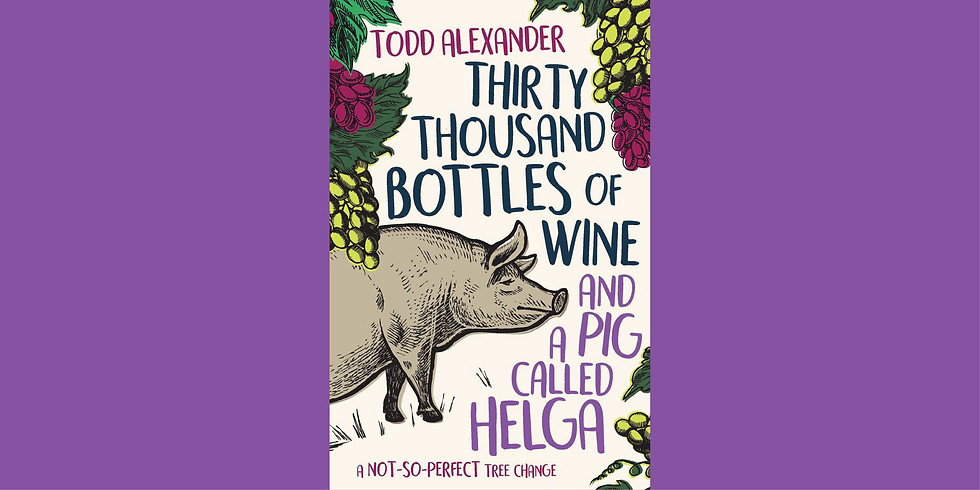 Todd Alexander's Thirty Thousand Bottles of Wine and a Pig Called Helga: A not-so-perfect tree change