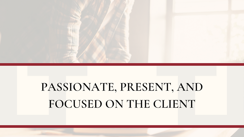 Passionate, Present, and Focused on the Client