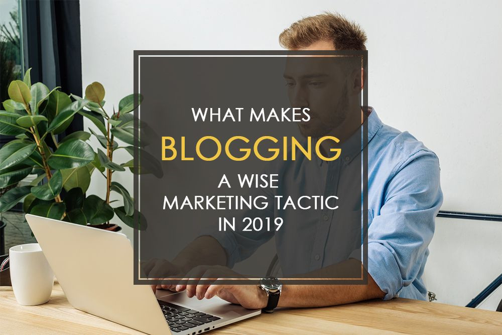 What Makes Blogging a Wise Marketing Tactic in 2019?