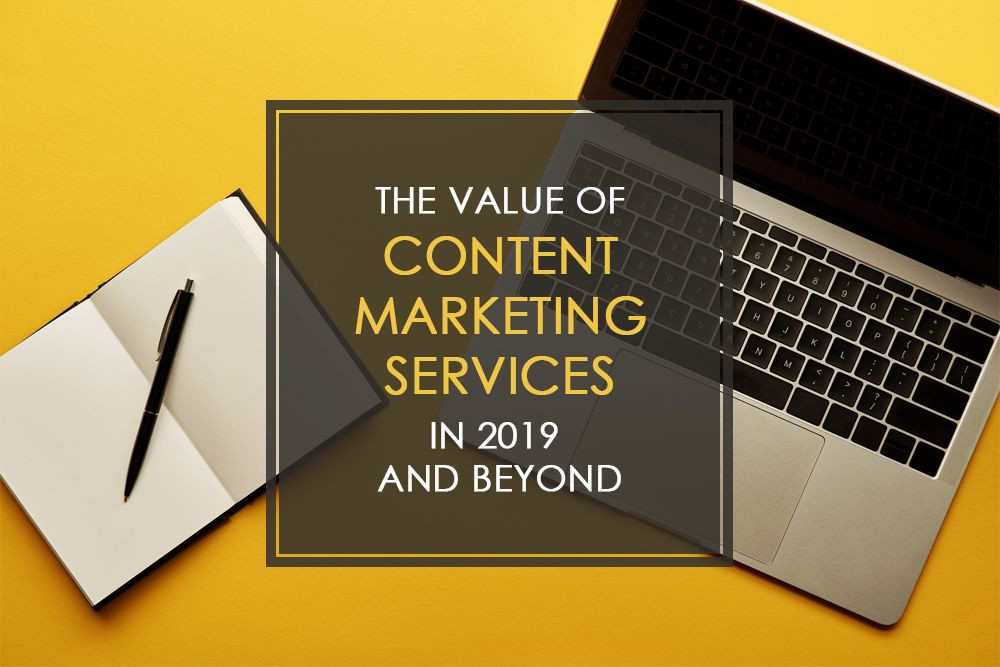 The Value of Content Marketing Services in 2019 and Beyond