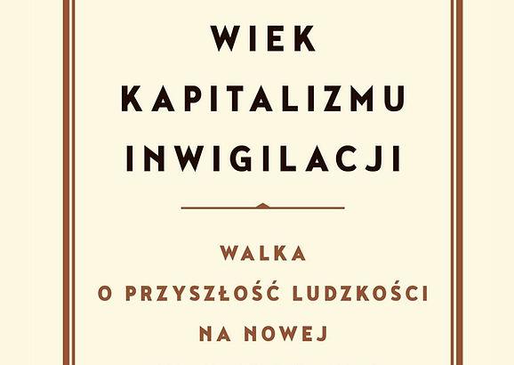 ,,Wiek kapitalizmu inwigilacji. Walka o przyszłość ludzkości na nowej granicy władzy'' recenzja książki Shoshana Zuboffa