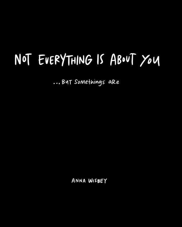 Not Everything Is About You