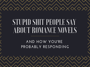Stupid Shit People Say About Romance Novels & How You're Probably Responding
