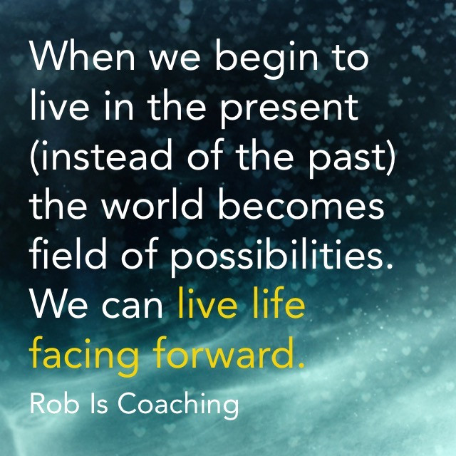 When we begin to live in the present (instead of the past) the world becomes a field of possibilities. We can live life facing forward. -- Rob Is Coaching