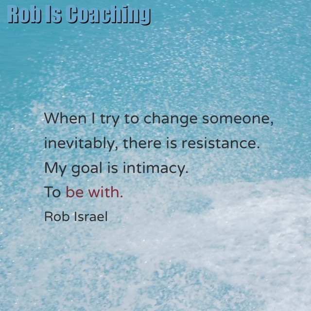 Coaching is not changing someone, it is creating intimacy.
