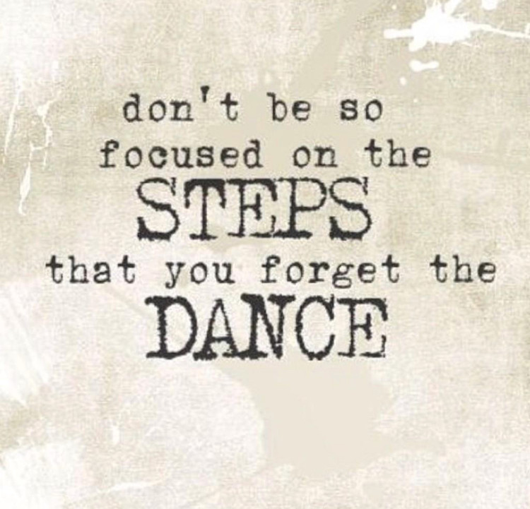 Don't be so focused on the steps you that you forget to dance