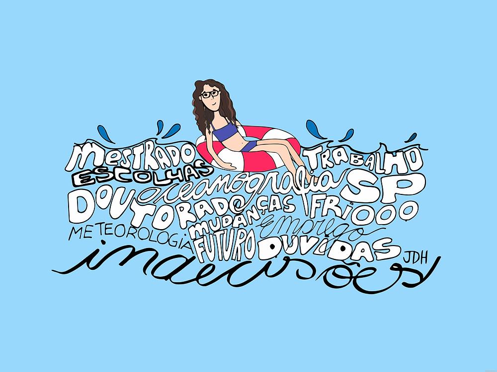 A ilustração de Joana Ho mostra a autora do texto, Iara Scricco, com cabelos ondulados soltos, usando óculos e vestindo um biquíni azul escuro sentada em uma boia redonda branca e vermelha em um cenário todo azul. Ela está boiando sobre um mar de palavras, escritas em formatos que se encaixam como ondas. As palavras dizem: mestrado, trabalho, escolhas, oceanografia, SP, doutorado, mudanças, frio, meteorologia, futuro, emprego, dúvidas, indecisões. No canto inferior direito das palavras estão as iniciais da ilustradora, JDH.