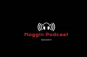 Noggin Podcast - Episode 5.JPG