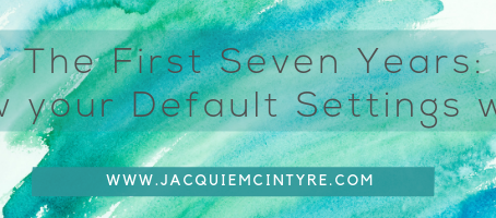 The first seven years form your Default settings for Life. Here's how it works.