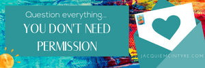 Question everything, you don't need permission. Jacquie McIntyre Blog