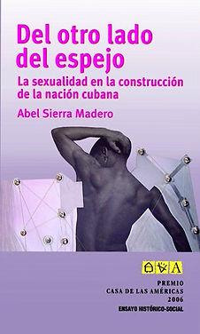 Del otro lado del espejo. La sexualidad en la construccion de la nacion cubana. Abel Sierra Madero