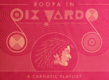 ROOPA IN SIX YARDS: A CARNATIC PLAYLIST - OUT NOW!