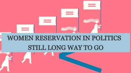 WOMEN RESERVATION IN POLITICS- STILL LONG WAY TO GO