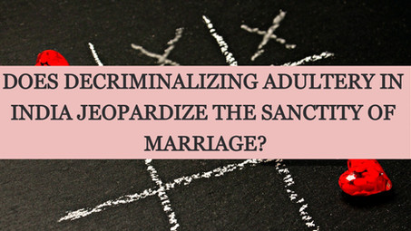 DOES DECRIMINALIZING ADULTERY IN INDIA JEOPARDIZE THE SANCTITY OF MARRIAGE?