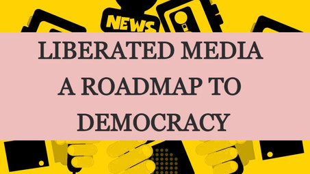 LIBERATED MEDIA: A ROADMAP TO DEMOCRACY