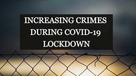INCREASING CRIMES DURING COVID-19 LOCKDOWN