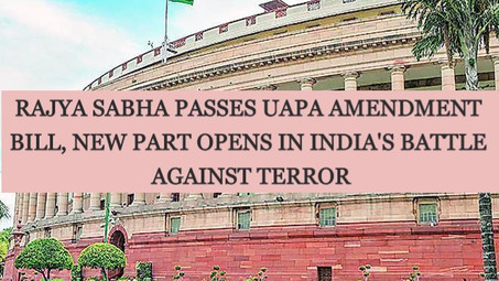 RAJYA SABHA PASSES UAPA AMENDMENT BILL, NEW PART OPENS IN INDIA'S BATTLE AGAINST TERROR