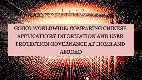 GOING WORLDWIDE:COMPARING CHINESE APPS' INFORMATION & USER PROTECTION GOVERNANCE AT HOME & ABROAD
