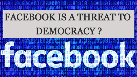 FACEBOOK IS A THREAT TO DEMOCRACY ?