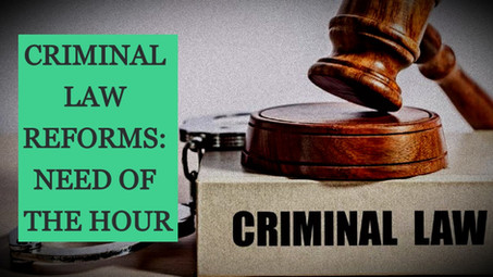 CRIMINAL LAW REFORMS: NEED OF THE HOUR