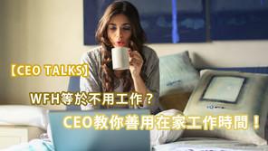 【CEO TALKS】WFH等於不用工作?CEO教你善用在家工作時間!