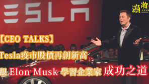 【CEO TALKS】Tesla疫市股價再創新高 跟Elon Musk學習企業家成功之道