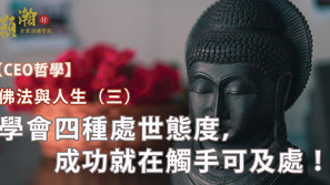 【CEO 哲學】佛法與人生(三)學會四種處世態度,成功就在觸手可及處!