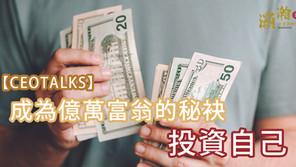 【CEO TALKS】成為億萬富翁的秘袂 - 投資自己