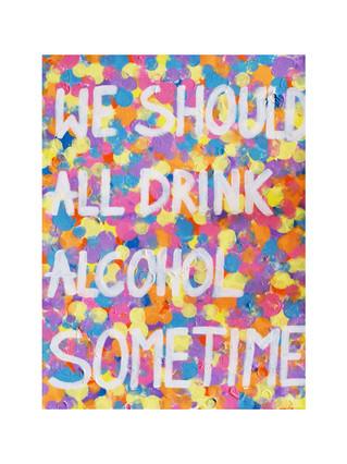"""WE SHOULD ALL DRINK ALCOHOL SOMETIME"""
