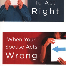 How to Act Right When Your Spouse Acts Wrong - by Leslie Vernick