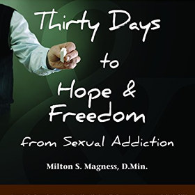 Thirty Days to Hope & Freedom from Sexual Addiction: The Essential Guide for Beginning Recovery & Preventing Relapse - by Milton S. Magness