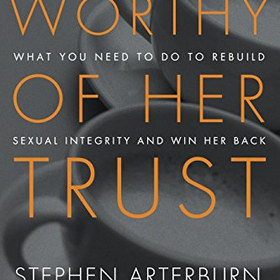 Worthy of Her Trust: What You Need to Do to Rebuild Sexual Integrity and Win Her Back - by Stephen Arterburn, Jason B. Martinkus