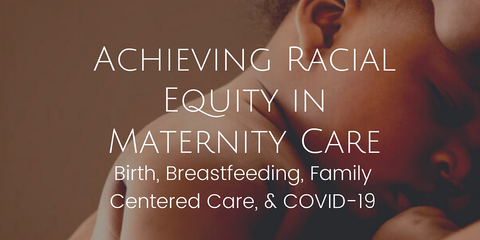 Achieving Racial Equity in Maternity Care: Birth, Breastfeeding, Family Centered Care, & COVID-19