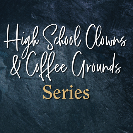 High School Clowns & Coffee Grounds Series