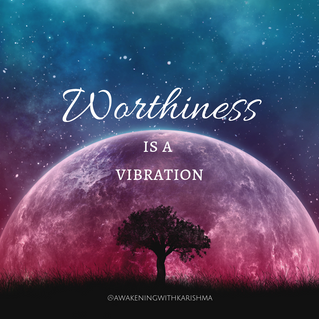 Worthiness is a vibration