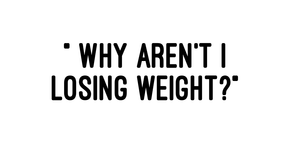 """Why Aren't I Losing Weight?"""