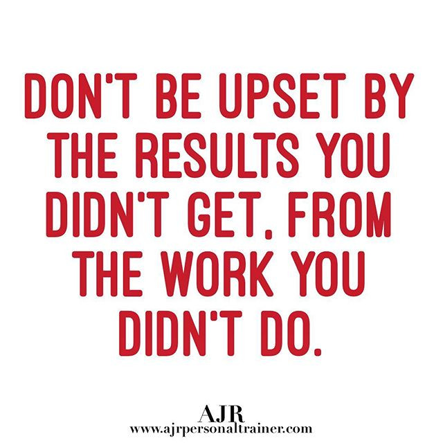 DON'T BE UPSET BY THE RESULTS YOU DIDN'T GET, FROM THE WORK YOU DIDN'T DO.
