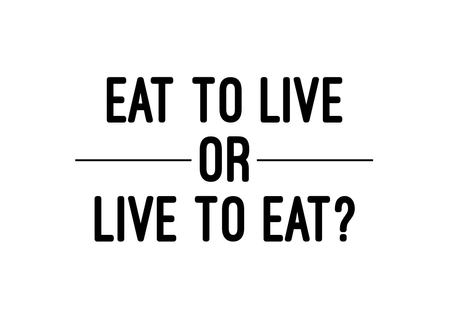 Eat to Live, or Live to Eat?