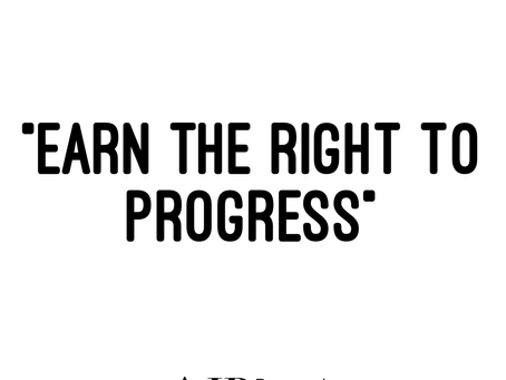 """Earn The Right To Progress"""