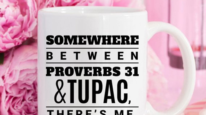 Somewhere Between Proverbs 31 And Tupac There's