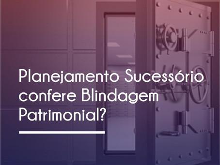 PLANEJAMENTO SUCESSÓRIO GARANTE BLINDAGEM PATRIMONIAL?