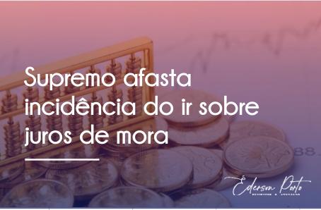 SUPREMO AFASTA INCIDÊNCIA DO IR SOBRE JUROS DE MORA